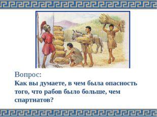 Вопрос: Как вы думаете, в чем была опасность того, что рабов было больше, че