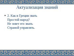 Актуализация знаний 2. Как в Греции звать Простой народ? Не зовет его знать С