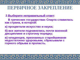 ПЕРВИЧНОЕ ЗАКРЕПЛЕНИЕ 2.Выберите неправильный ответ: В греческих государствах