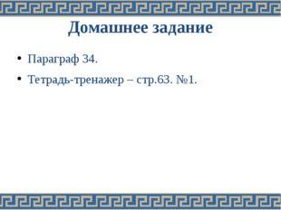 Домашнее задание Параграф 34. Тетрадь-тренажер – стр.63. №1.