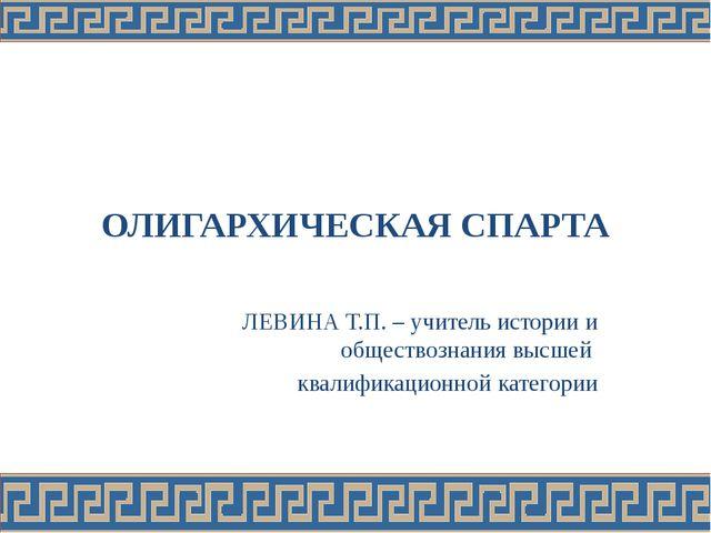 ОЛИГАРХИЧЕСКАЯ СПАРТА ЛЕВИНА Т.П. – учитель истории и обществознания высшей к...