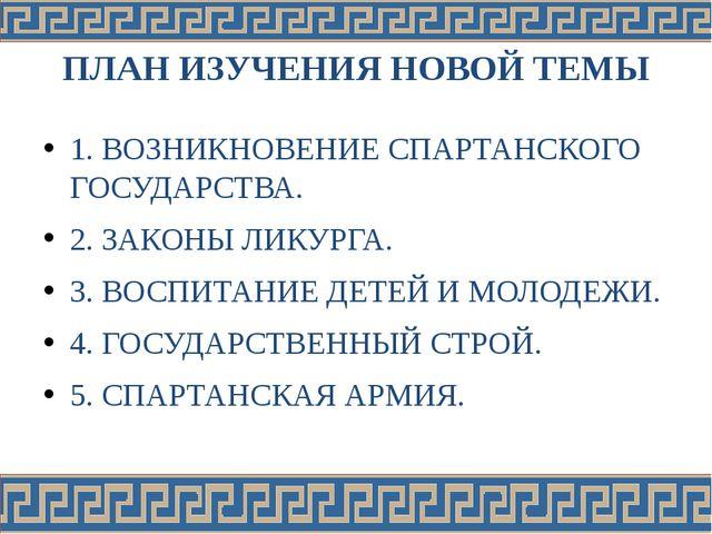 ПЛАН ИЗУЧЕНИЯ НОВОЙ ТЕМЫ 1. ВОЗНИКНОВЕНИЕ СПАРТАНСКОГО ГОСУДАРСТВА. 2. ЗАКОНЫ...