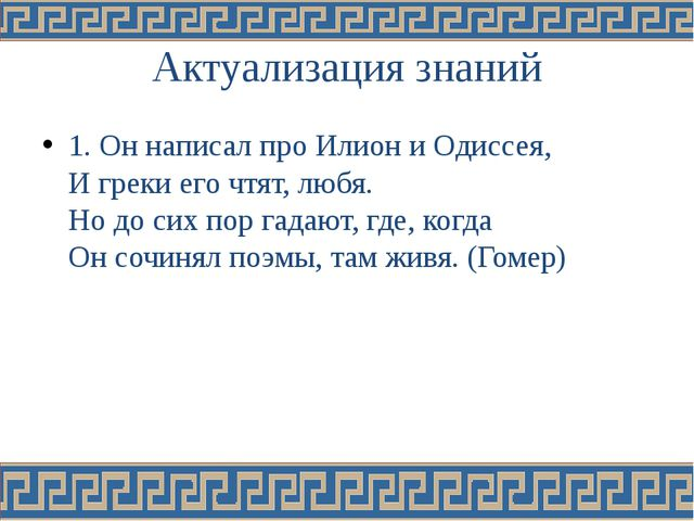 Актуализация знаний 1. Он написал про Илион и Одиссея, И греки его чтят, любя...