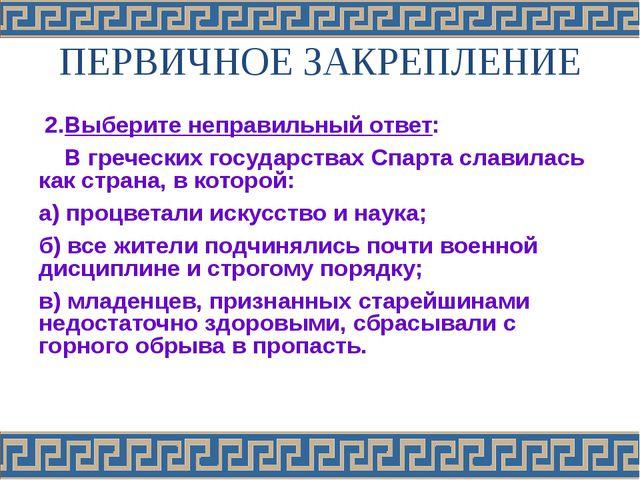 ПЕРВИЧНОЕ ЗАКРЕПЛЕНИЕ 2.Выберите неправильный ответ: В греческих государствах...