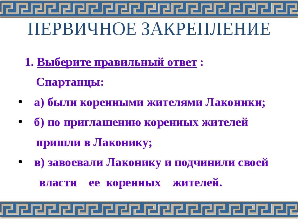 ПЕРВИЧНОЕ ЗАКРЕПЛЕНИЕ 1. Выберите правильный ответ : Спартанцы: а) были корен...