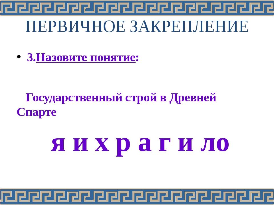 ПЕРВИЧНОЕ ЗАКРЕПЛЕНИЕ 3.Назовите понятие: Государственный строй в Древней Спа...