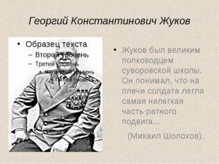 Георгий Константинович Жуков Жуков был великим полководцем суворовской школы.