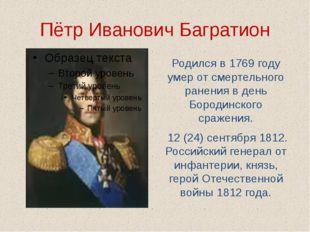 Пётр Иванович Багратион Родился в 1769 году умер от смертельного ранения в де