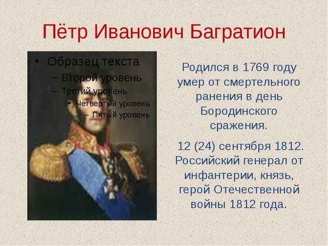 Пётр Иванович Багратион Родился в 1769 году умер от смертельного ранения в де...