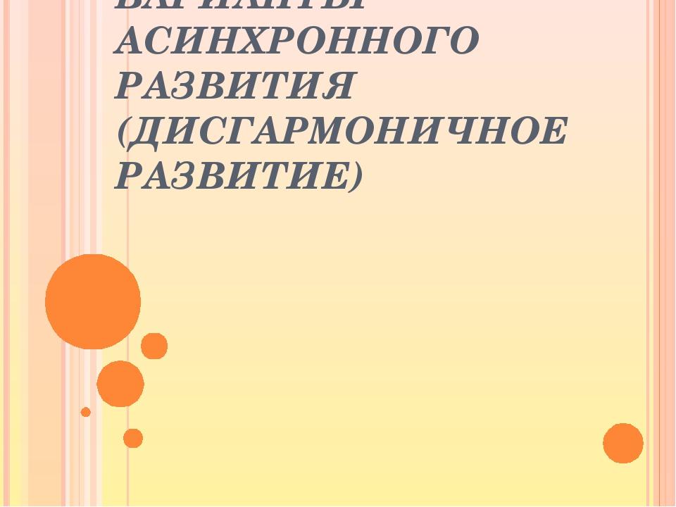 ВАРИАНТЫ АСИНХРОННОГО РАЗВИТИЯ (ДИСГАРМОНИЧНОЕ РАЗВИТИЕ)