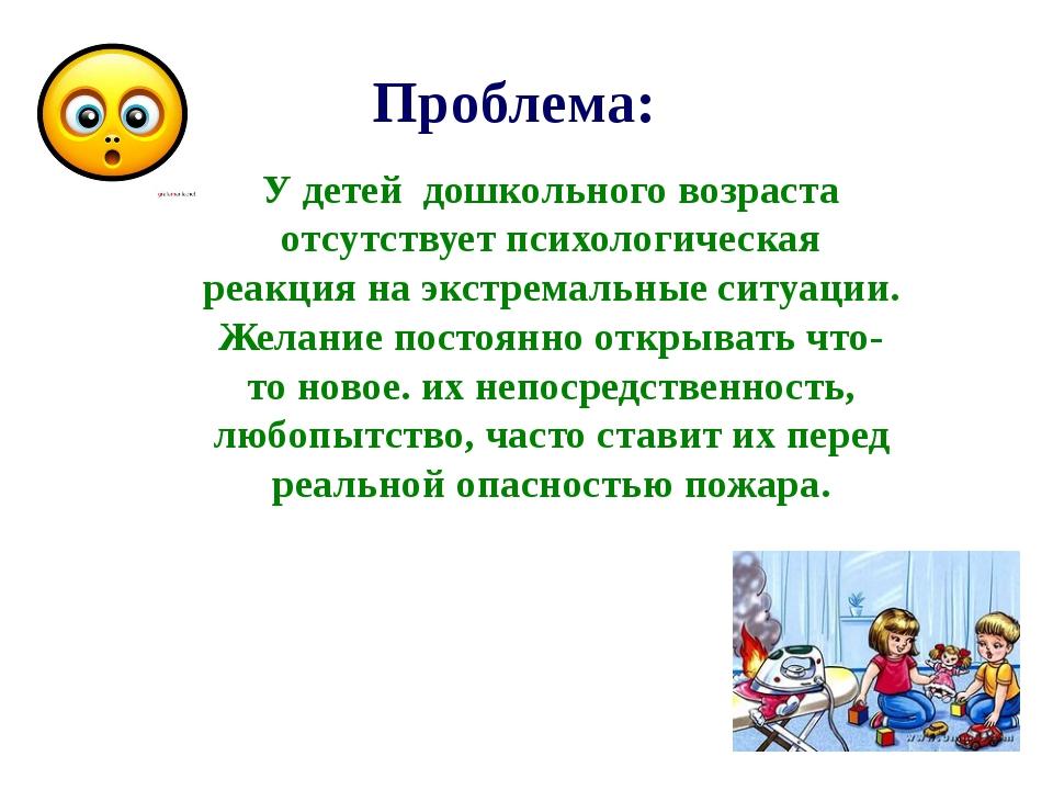 Проблема: У детей дошкольного возраста отсутствует психологическая реакция н...