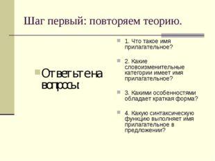 Шаг первый: повторяем теорию. Ответьте на вопросы: 1. Что такое имя прилагате