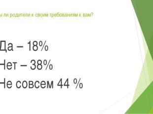 Едины ли родители к своим требованиям к вам? Да – 18% Нет – 38% Не совсем 44 %