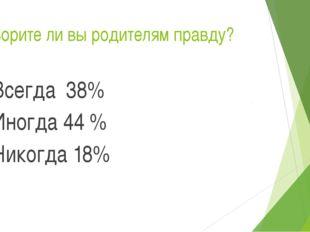 Говорите ли вы родителям правду? Всегда 38% Иногда 44 % Никогда 18%