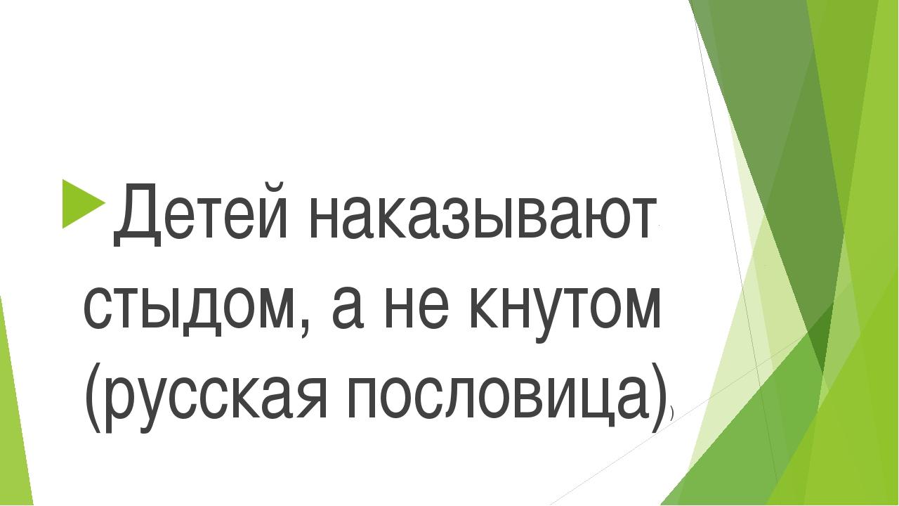 Детей наказывают стыдом, а не кнутом (русская пословица))
