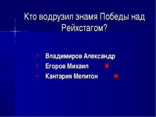 Кто водрузил знамя Победы над Рейхстагом? Владимиров Александр Егоров Михаил