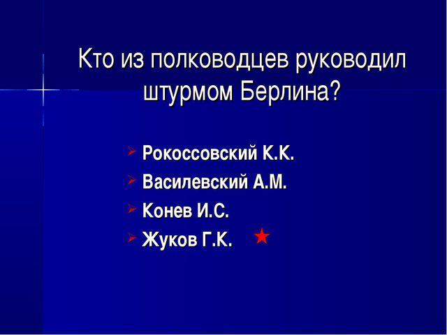 Кто из полководцев руководил штурмом Берлина? Рокоссовский К.К. Василевский А...