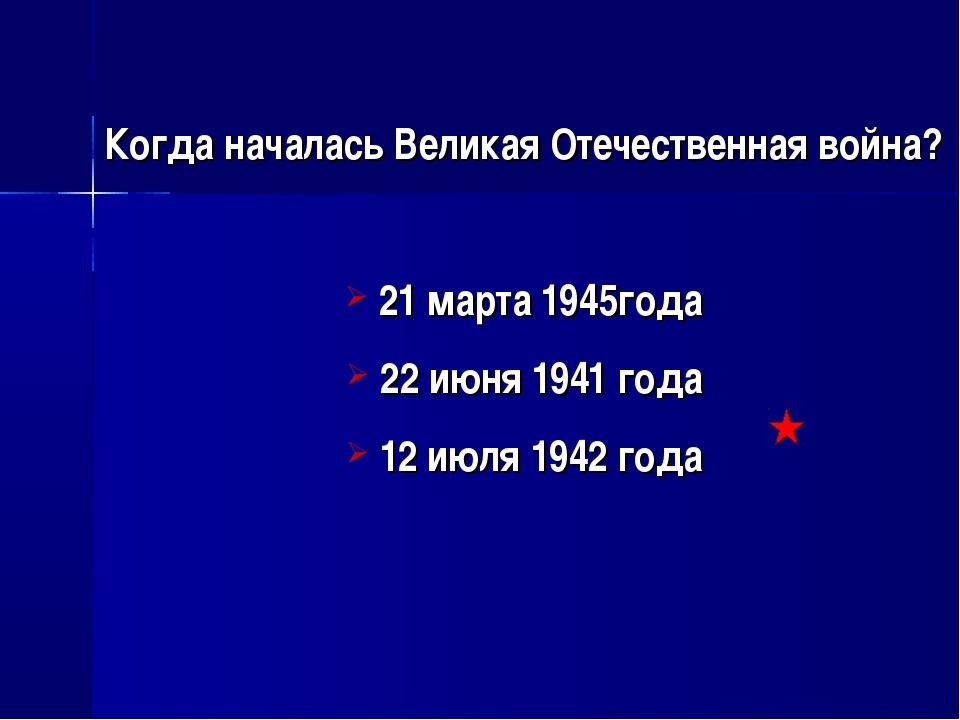 Когда началась Великая Отечественная война? 21 марта 1945года 22 июня 1941 г...