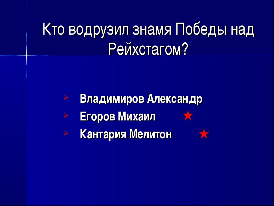 Кто водрузил знамя Победы над Рейхстагом? Владимиров Александр Егоров Михаил...