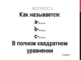 ВОПРОС 5 Как называется: а-…. b-…. с-…. В полном квадратном уравнении Слайд 5