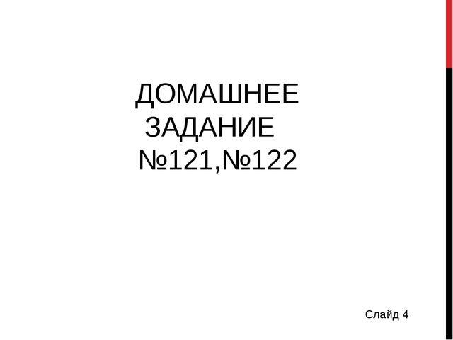 ДОМАШНЕЕ ЗАДАНИЕ №121,№122 Слайд 4