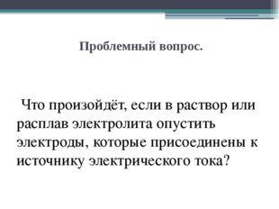 Проблемный вопрос. Что произойдёт, если в раствор или расплав электролита оп