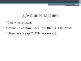Домашнее задание Записи в тетради. Учебник «Химия – 10», стр. 107 - 111 (чита