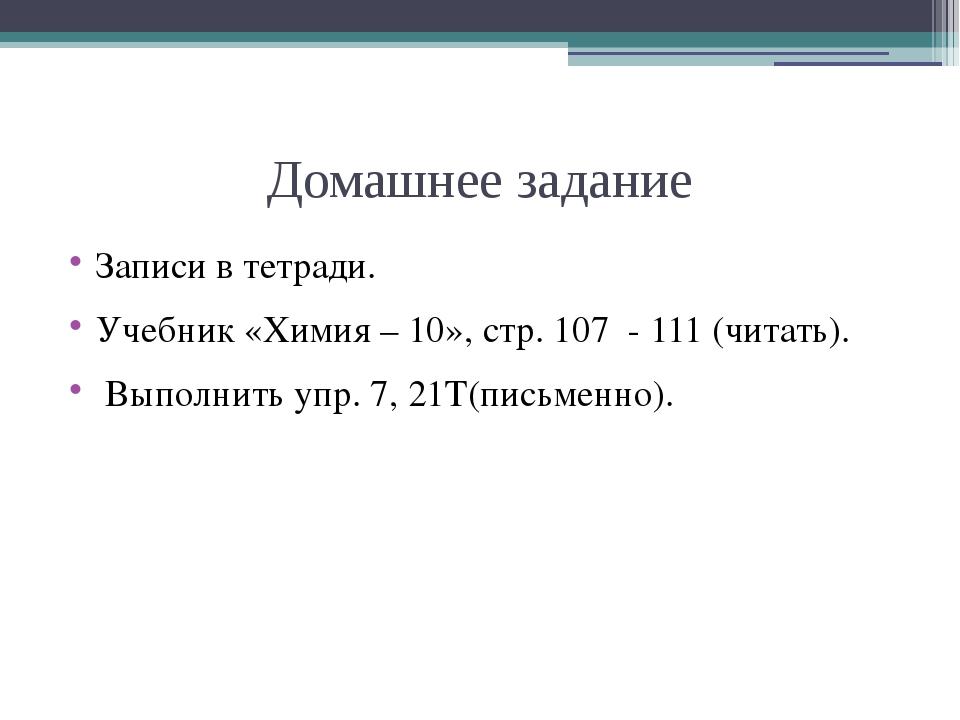 Домашнее задание Записи в тетради. Учебник «Химия – 10», стр. 107 - 111 (чита...