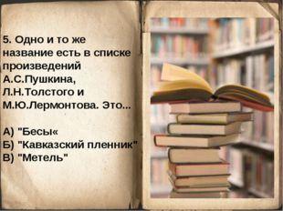 5. Одно и то же название есть в списке произведений А.С.Пушкина, Л.Н.Толстого
