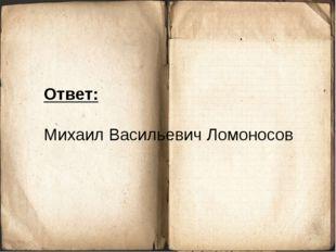 Ответ: Михаил Васильевич Ломоносов