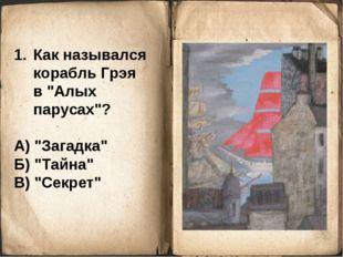 "Как назывался корабль Грэя в ""Алых парусах""? А) ""Загадка"" Б) ""Тайна"" В) ""Секр"
