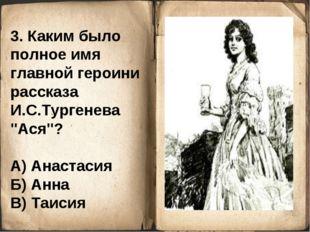 """3. Каким было полное имя главной героини рассказа И.С.Тургенева """"Ася""""? А) Ана"""