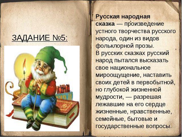 ЗАДАНИЕ №5: Русская народная сказка— произведение устного творчестварусског...