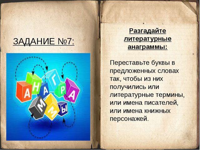ЗАДАНИЕ №7: Разгадайте литературные анаграммы: Переставьте буквы в предложенн...