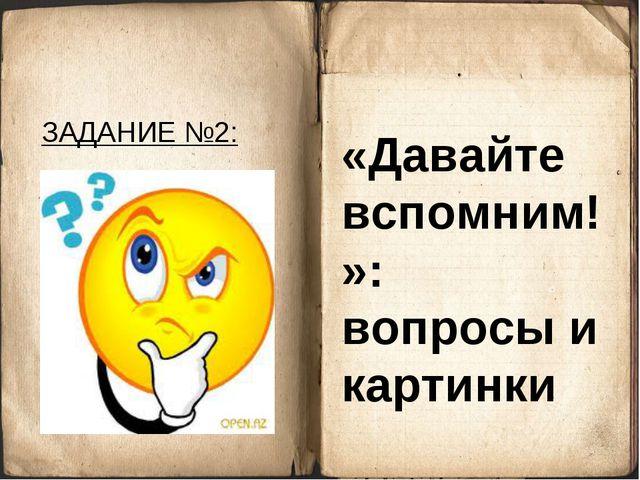 ЗАДАНИЕ №2: «Давайте вспомним!»: вопросы и картинки