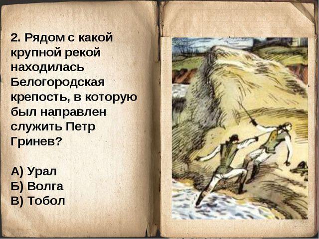 2. Рядом с какой крупной рекой находилась Белогородская крепость, в которую б...