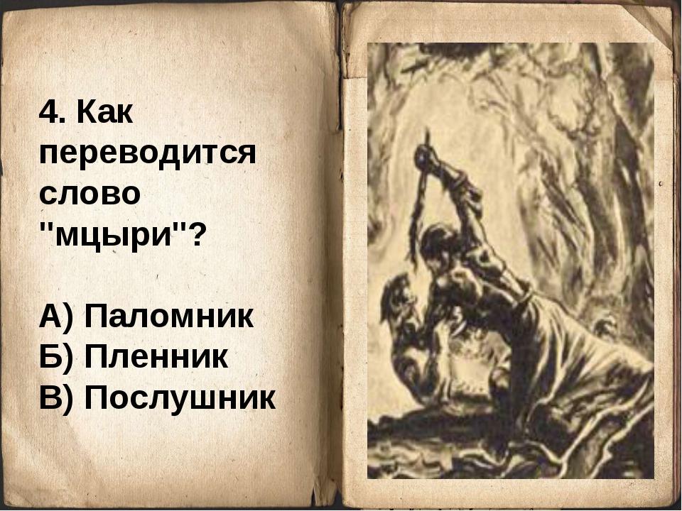 """4. Как переводится слово """"мцыри""""? А) Паломник Б) Пленник В) Послушник"""