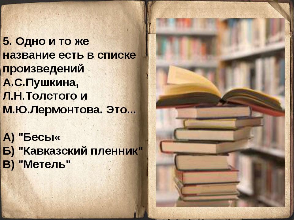 5. Одно и то же название есть в списке произведений А.С.Пушкина, Л.Н.Толстого...