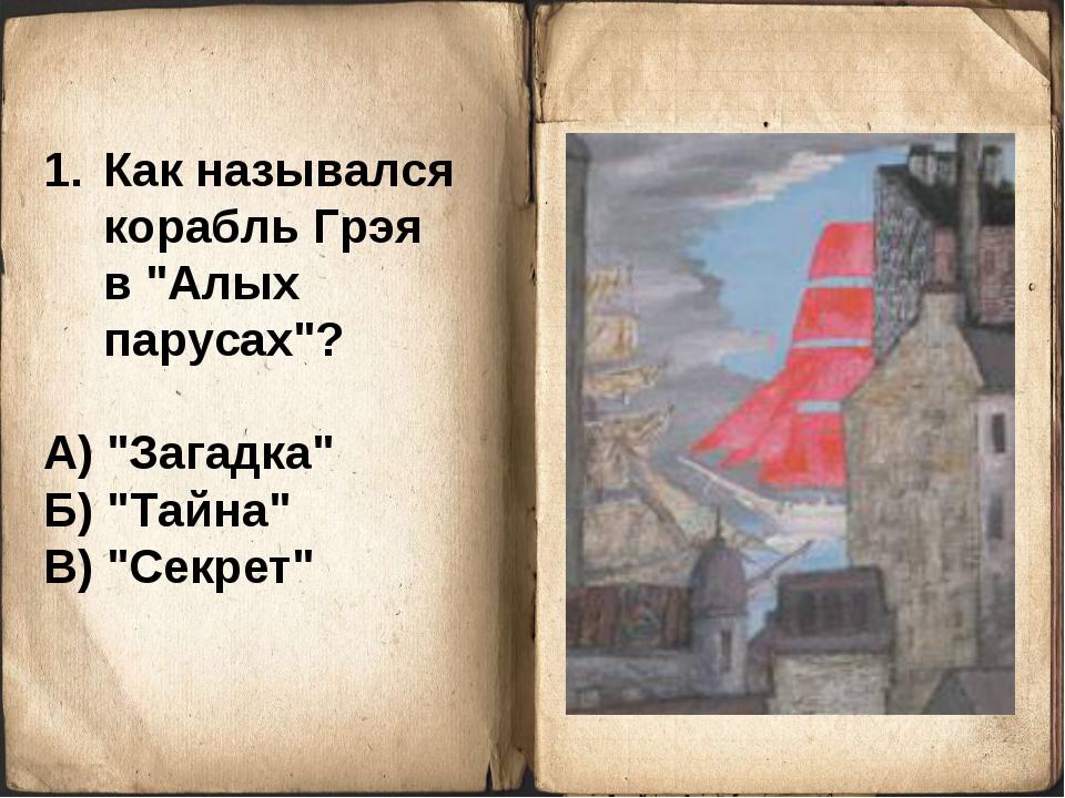 "Как назывался корабль Грэя в ""Алых парусах""? А) ""Загадка"" Б) ""Тайна"" В) ""Секр..."
