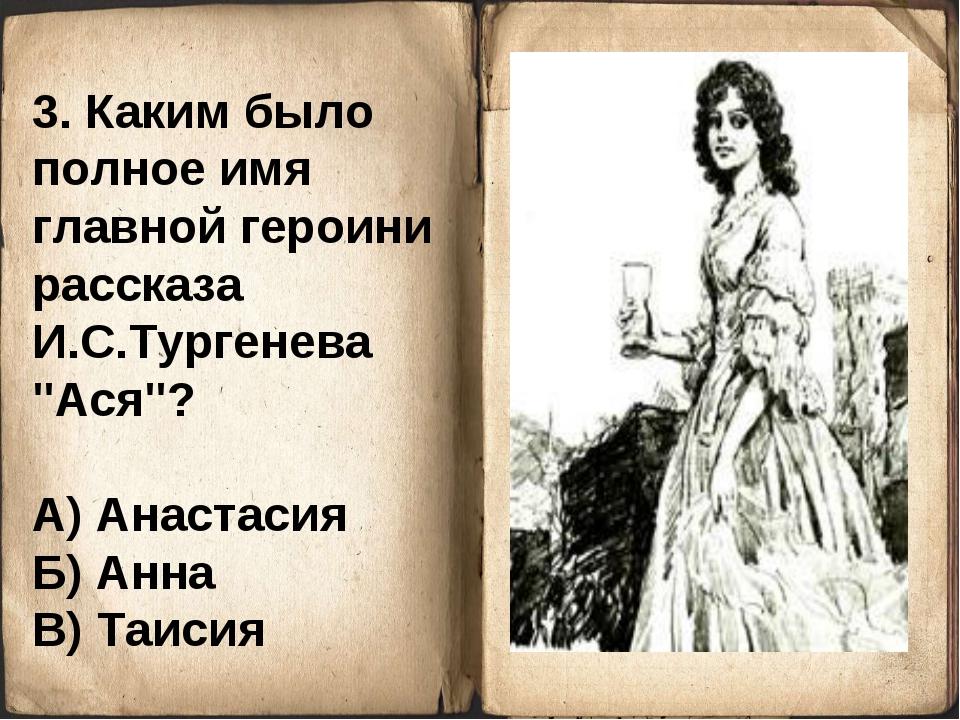 """3. Каким было полное имя главной героини рассказа И.С.Тургенева """"Ася""""? А) Ана..."""