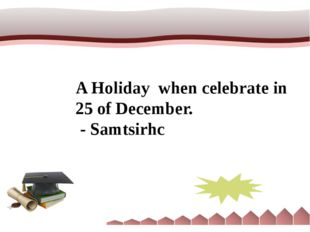 A Holiday when celebrate in 25 of December. - Samtsirhc Christmas