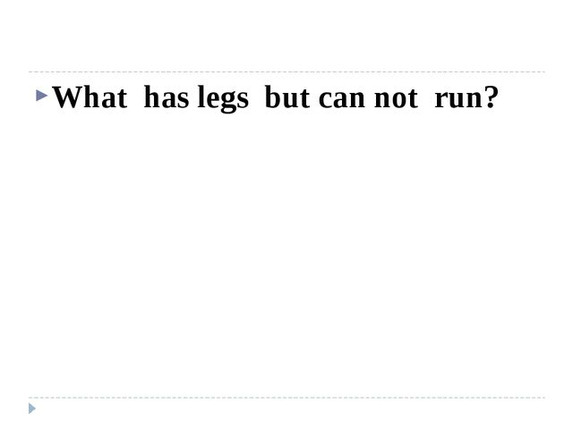 What has legs but can not run?