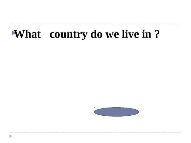 What country do we live in ? Kazakhstan