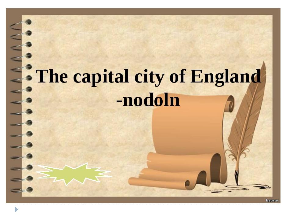 The capital city of England -nodoln London