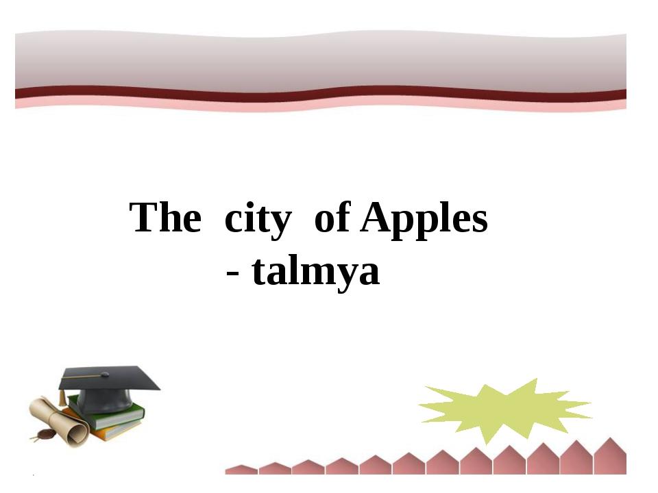 The city of Apples - talmya Almaty