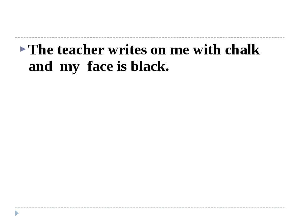 The teacher writes on me with chalk and my face is black.