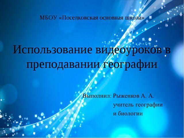 МБОУ «Поселковская основная школа» Использование видеоуроков в преподавании г...