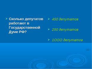 Сколько депутатов работают в Государственной Думе РФ? 450 депутатов 250 депут