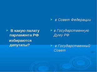 В какую палату парламента РФ избираются депутаты? в Совет Федерации в Госуда