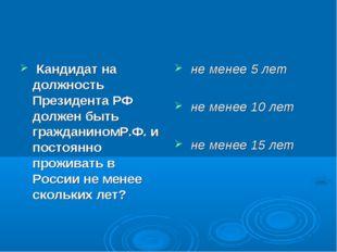 Кандидат на должность Президента РФ должен быть гражданиномР.Ф. и постоянно